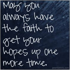 Get your hopes up. Anything that is good is worth keeping your faith in, and getting your hopes up for.