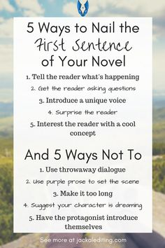 5 Ways to Nail the First Sentence of Your Novel (And 5 Ways Not To)   Great tips for writing a first sentence that has an impact and avoid turning your reader away. A must read for writers who want to hook their readers with the first sentence. Head over to jackalediting.com for the full article, and more great writing tips from a freelance book editor!