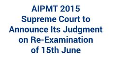 AIPMT 2015: Supreme Court to Announce Its Judgment on Re-Examination of 15th June