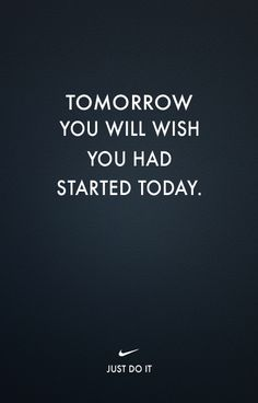 start today. just do it.