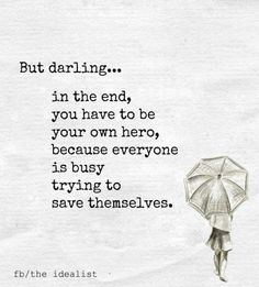 But darling... in the end, you have to be your own hero, because everyone is busy trying to save themselves. Life quote Relationships