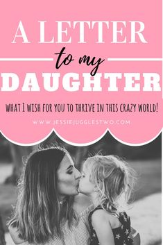A Letter to My Daughter! Although I could never write enough words to explain what I want for you in this life, and how I will always be there for you, I have tried. Here is what I, your Mother, want for you to become the best version of yourself.