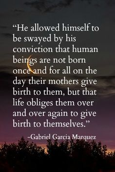 """""""human beings are not born once and for all ... life obliges them over and over again to give birth to themselves"""" -Love in the Time of Cholera - Gabriel Garcia Marquez"""
