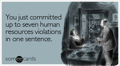 someecards.com - You just committed up to seven human resources violations in one sentence