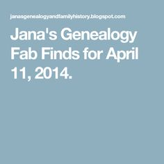 Jana's Genealogy Fab Finds for April 11, 2014.