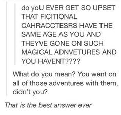 I'm younger than pretty much all of the fictional characters, but I've still gone on their adventures.