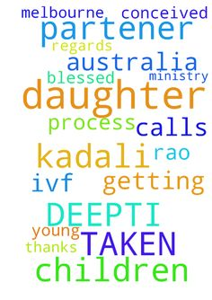 My  daughter KADALI DEEPTI HAS TAKEN THE - My daughter KADALI DEEPTI HAS TAKEN THE PROCESS OF IVF for getting conceived for having children in MELBOURNE, Australia . Please pray for my daughter to get BLESSED with Children She is a young partener and i am partener in JESUS CALLS MINISTRY Thanks and Regards K N Rao  Posted at: https://prayerrequest.com/t/tSW #pray #prayer #request #prayerrequest