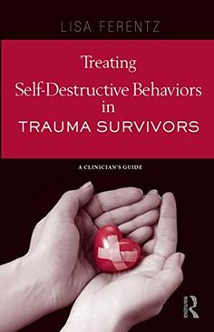 Treating Self-Destructive Behaviors in Trauma Survivors: A Clinician's Guide by Lisa Ferentz
