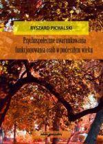 Psychospołeczne uwarunkowania funkcjonowania osób w podeszłym wieku / Ryszard Pichalski