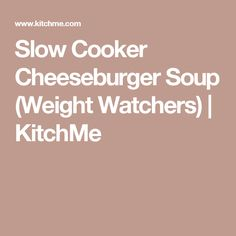 Slow Cooker Cheeseburger Soup (Weight Watchers) | KitchMe