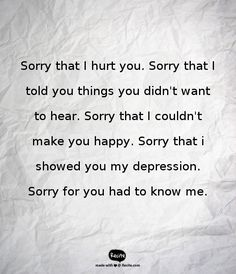Sorry that I hurt you. Sorry that I told you things you didn't want to hear. Sorry that I couldn't make you happy. Sorry that i showed you my depression. Sorry for you had to know me. - Quote From Recite.com #RECITE #QUOTE Are You Happy, You And I, Depression, It Hurts, Told You So, Wisdom, Make It Yourself, Words, Quotes