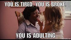 The help.. You is tired. You is broke. You is adulting.