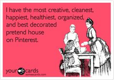 I have the most creative, cleanest, happiest, healthiest, organized, and best decorated pretend house on Pinterest.