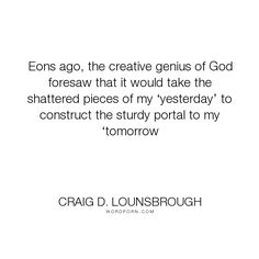 "Craig D. Lounsbrough - ""Eons ago, the creative genius of God foresaw that it would take the shattered pieces..."". god, bridge, future, genius, creative, today, tomorrow, yesterday, shattered, portal, construct, eons"