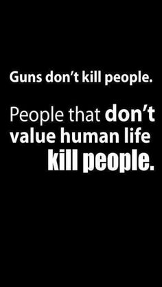 "Guns don't kill people. People that don't value human life kill people."" (Yes, but when you have a gun, it's much easier to kill more people!)"