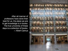 After all manner of professors have done their best for us, the place we are to get knowledge is in books. The true university of these days is a collection of books. -- Albert Camus