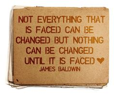 """Not everything that is faced can be changed but nothing can be changed until it is faced"" - James Baldwin"