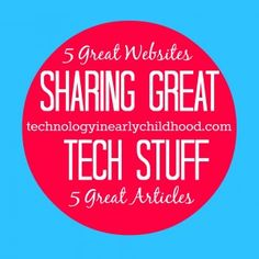 Sharing Great Tech Stuff: 5 Great Articles and 5 Great Websites for Early Childhood Educators and for Educational Technology Teachers.