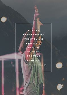"""""""You are most yourself when you are wrapped up in your purpose, not your position."""" -Steffany Frizzell-Gretzinger"""