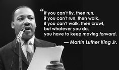 """If you can't fly, then run. If you can't run, then walk. If you can't walk, then crawl, but whatever you do, you have to keep moving forward."" - Martin Luther King Jr."