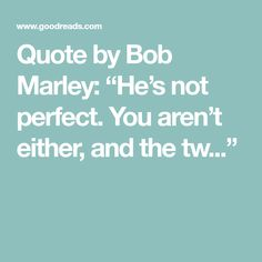 """Quote by Bob Marley: """"He's not perfect. You aren't either, and the tw..."""""""
