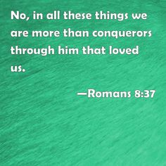 Romans 8:37 No, in all these things we are more than conquerors through him that loved us.