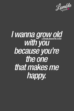 I wanna grow old with you because you're the one that makes me happy. ❤ That beautiful feeling when you are with someone who truly makes you happy. ❤ #withyou #relationshipquotes #lovequotes www.lovablequote.com