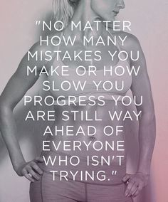 not matter how many mistakes or how slow your progress, you are still way ahead of everyone who isn't trying.