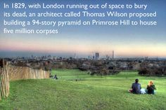 In 1829, with London running out of space to bury its dead, an architect called Thomas Wilson proposed building a 94-story pyramid on Primrose Hill to house five million corpses. Gross. (via 32 Things You Might Not Know About London)