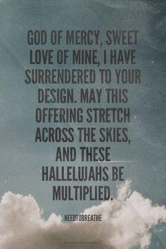 ✿ڿڰۣ God of mercy, sweet love of mine, I have surrendered to your design. May this offering stretch across the skies, and these hallelujahs be multiplied. - Needtobreathe