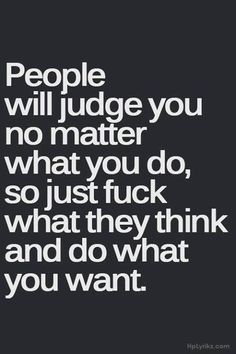 People will judge you no matter what you do, so just fuck what they think and do what you want.