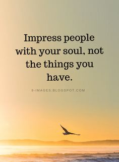 Impress People Quotes Impress people with your soul, not the things you have. Best Inspirational Quotes, Amazing Quotes, Great Quotes, Quotes To Live By, Motivational Quotes, Beautiful People Quotes, Minimalist Quotes, Soul Quotes, Your Soul