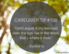 Seasoned caregivers know that is wise not to argue, but instead, to embrace the loved ones they care for.