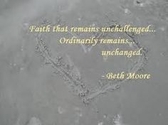 """Faith that remains unchallenged...  Ordinarily remains...  unchanged."" -Beth Moore"