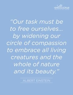 """Our task must be to free ourselves...by widening our circle of compassion to embrace all living creatures and the whole of nature and its beauty."" Albert Einstein"