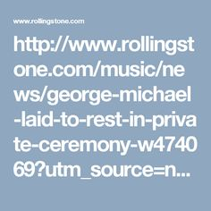 http://www.rollingstone.com/music/news/george-michael-laid-to-rest-in-private-ceremony-w474069?utm_source=newsletter&utm_medium=email&utm_content=daily&utm_campaign=032917_16