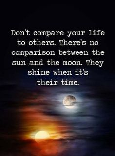 Quotes Don't compare your life to others. There's no comparison between the sun and the moon. They shine when it's their time.