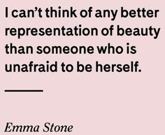I can't think of any better representation of beauty than someone who is unafraid to be herself.  ~ Emma Stone