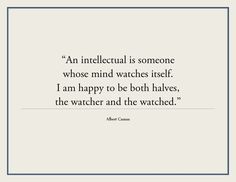 """""""An intellectual? Yes. And never deny it. An intellectual is someone whose mind watches itself. I like this, because I am happy to be both halves, the watcher and the watched. """"Can they be brought together?"""" This is a practical question. We must get down to it. """"I despise intelligence"""" really means: """"I cannot bear my doubts."""" ― Albert Camus"""