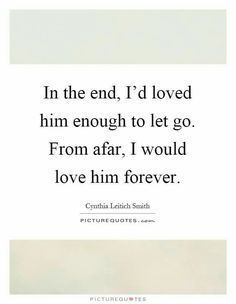 True Story... I was only able to let him go because I loved him enough to want his happiness more than I wanted mine...but from afar....I will always love him....