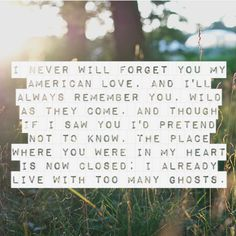 I will never forget you my American love, and I'll always remember you, wild as they come, and though if I saw you I'd pretend not to know, the place where you were in my heart is now closed; I already live with too many ghosts.