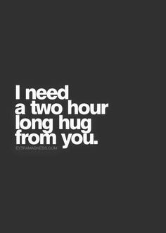 I need a FOREVER hug from you.....i have ALWAYS told you that!!