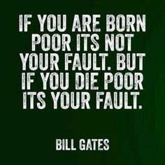 If you are born poor it's not your fault. But if you die poor it's your faults. #Entreprenuer