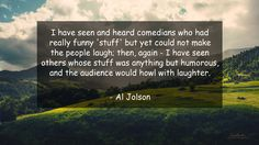 I have seen and heard comedians who had really funny 'stuff' but yet could not make the people laugh; then, again - I have seen others whose stuff was anything but humorous, and the audience would howl with laughter.      #Funny #FunnyQuotes #quote #quotes