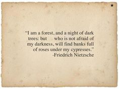 """I am a forest, and a night of dark trees: but who is not afraid of my darkness, will find banks full of roses under my cypresses."" -Friedrich Nietzsche"