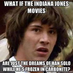Han Solo dreams - would explain the crystal skulls fiasco.