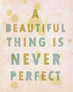 a beautiful thing is never perfect = this is my motto