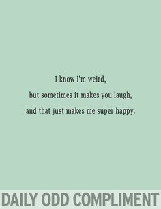 Compliments for boyfriend, daily odd compliments, someecards flirting, love quotes, funny quotes Quotes To Live By, Me Quotes, Funny Quotes, Weird Friends Quotes, Smile Quotes You Make Me, Weird Quotes, You Make Me Laugh, The Words, Love You