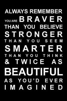 Always remember you are braver than you believe, stronger than you seem, smarter than you think and twice as beautiful as you'd ever imagined.  <3