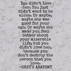 You didn't love her. You just didn't want to be alone. Or maybe, maybe she was good for your ego. Or maybe she made you feel better about your miserable life, but you didn't love her, because you don't destroy the person that you love.  -GREY'S ANATOMY